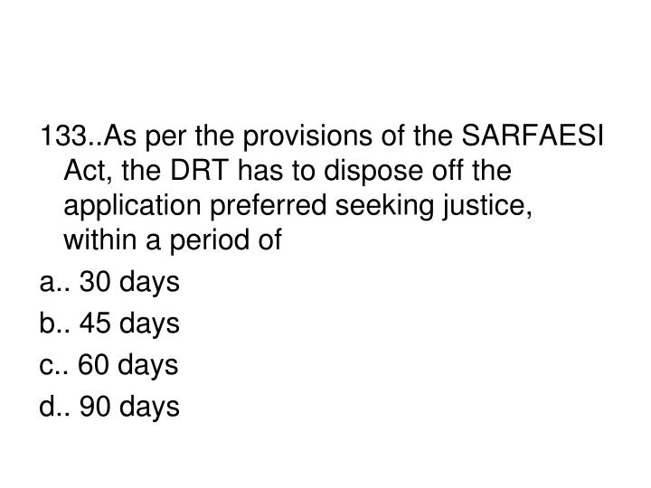 133..As per the provisions of the SARFAESI Act, the DRT has to dispose off the application preferred seeking justice, within a period of