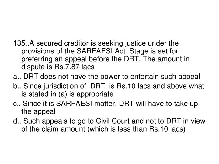 135..A secured creditor is seeking justice under the provisions of the SARFAESI Act. Stage is set for preferring an appeal before the DRT. The amount in dispute is Rs.7.87 lacs