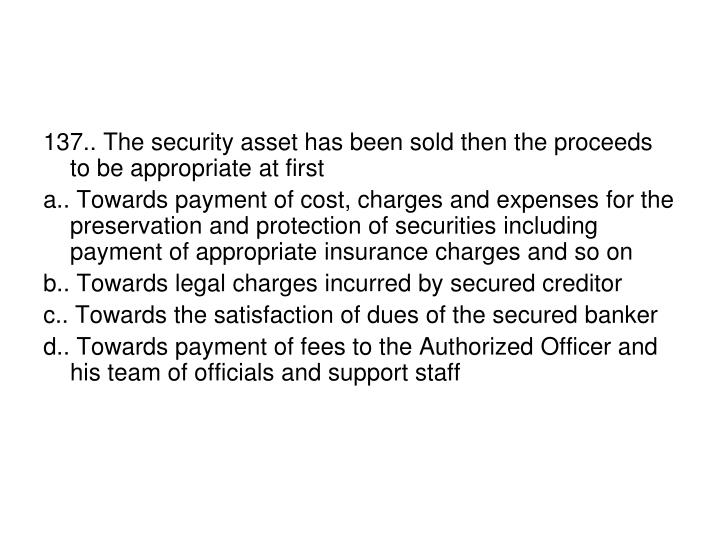 137.. The security asset has been sold then the proceeds to be appropriate at first
