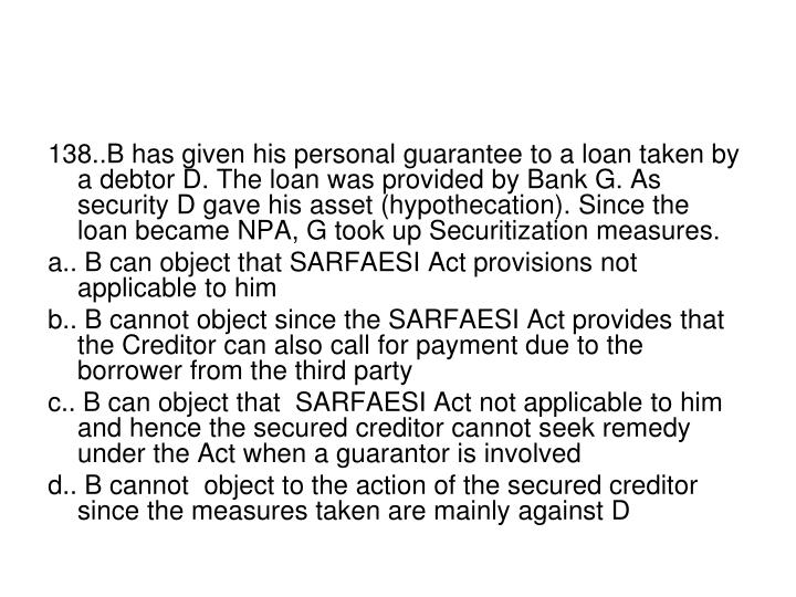 138..B has given his personal guarantee to a loan taken by a debtor D. The loan was provided by Bank G. As security D gave his asset (hypothecation). Since the  loan became NPA, G took up Securitization measures.