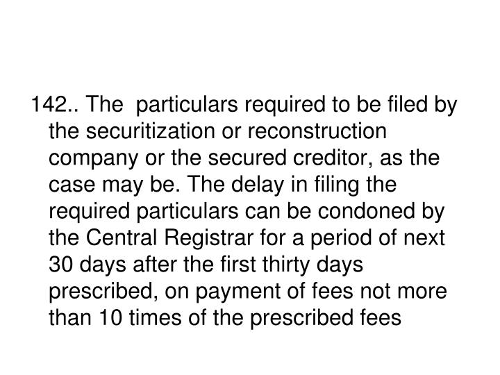142.. The  particulars required to be filed by the securitization or reconstruction company or the secured creditor, as the case may be. The delay in filing the required particulars can be condoned by the Central Registrar for a period of next 30 days after the first thirty days prescribed, on payment of fees not more than 10 times of the prescribed fees