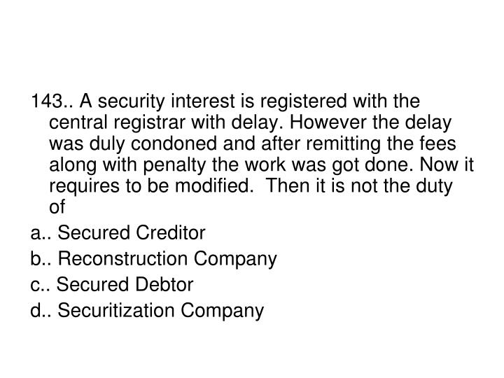 143.. A security interest is registered with the central registrar with delay. However the delay was duly condoned and after remitting the fees along with penalty the work was got done. Now it requires to be modified.  Then it is not the duty of