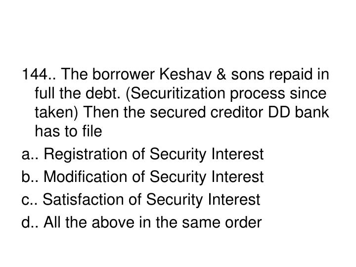 144.. The borrower Keshav & sons repaid in full the debt. (Securitization process since taken) Then the secured creditor DD bank  has to file