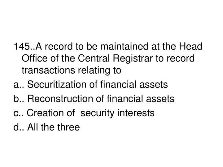 145..A record to be maintained at the Head Office of the Central Registrar to record transactions relating to