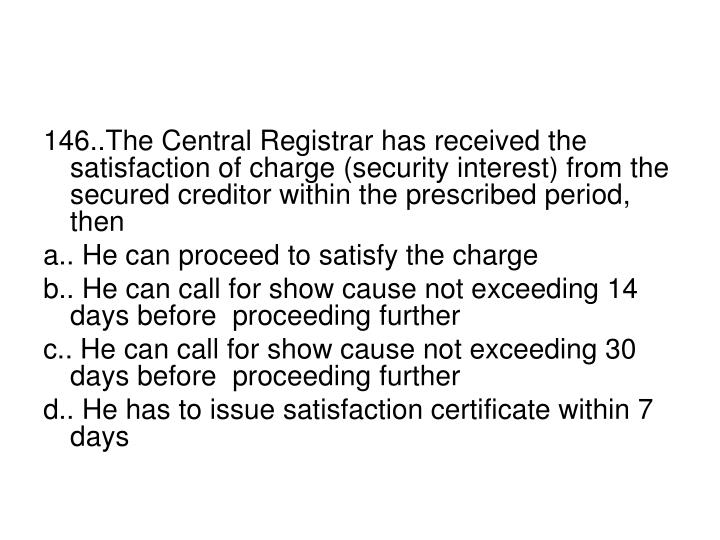 146..The Central Registrar has received the satisfaction of charge (security interest) from the secured creditor within the prescribed period, then