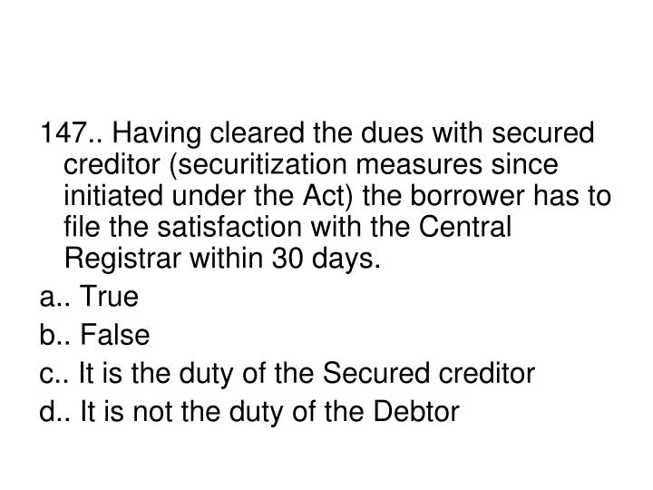 147.. Having cleared the dues with secured creditor (securitization measures since initiated under the Act) the borrower has to file the satisfaction with the Central Registrar within 30 days.