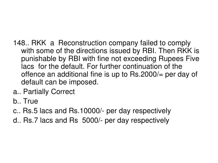 148.. RKK  a  Reconstruction company failed to comply with some of the directions issued by RBI. Then RKK is punishable by RBI with fine not exceeding Rupees Five lacs  for the default. For further continuation of the offence an additional fine is up to Rs.2000/= per day of default can be imposed.