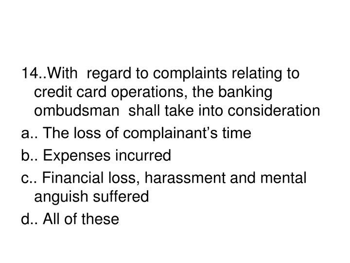 14..With  regard to complaints relating to credit card operations, the banking ombudsman  shall take into consideration