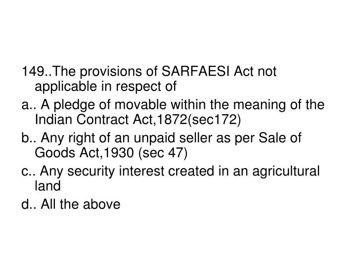 149..The provisions of SARFAESI Act not applicable in respect of