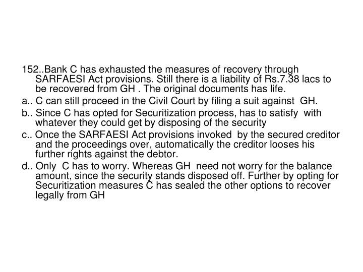 152..Bank C has exhausted the measures of recovery through SARFAESI Act provisions. Still there is a liability of Rs.7.38 lacs to be recovered from GH . The original documents has life.