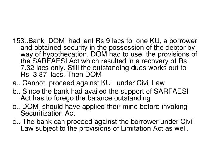 153..Bank  DOM  had lent Rs.9 lacs to  one KU, a borrower and obtained security in the possession of the debtor by way of hypothecation. DOM had to use  the provisions of the SARFAESI Act which resulted in a recovery of Rs. 7.32 lacs only. Still the outstanding dues works out to Rs. 3.87  lacs. Then DOM