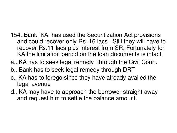 154..Bank  KA  has used the Securitization Act provisions and could recover only Rs. 16 lacs . Still they will have to recover Rs.11 lacs plus interest from SR. Fortunately for KA the limitation period on the loan documents is intact.