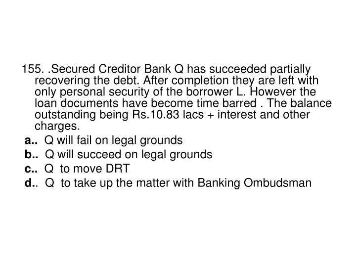 155. .Secured Creditor Bank Q has succeeded partially recovering the debt. After completion they are left with only personal security of the borrower L. However the loan documents have become time barred . The balance outstanding being Rs.10.83 lacs + interest and other charges.