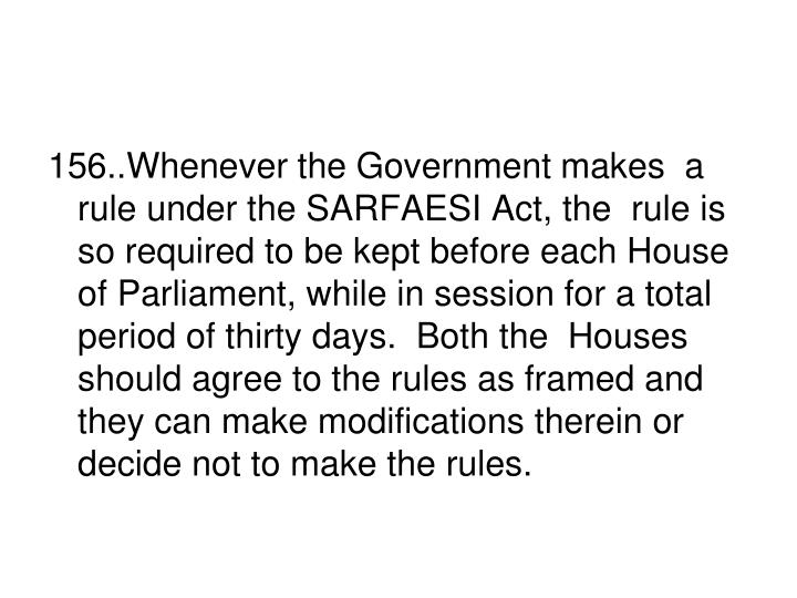 156..Whenever the Government makes  a rule under the SARFAESI Act, the  rule is so required to be kept before each House of Parliament, while in session for a total period of thirty days.  Both the  Houses should agree to the rules as framed and they can make modifications therein or decide not to make the rules.