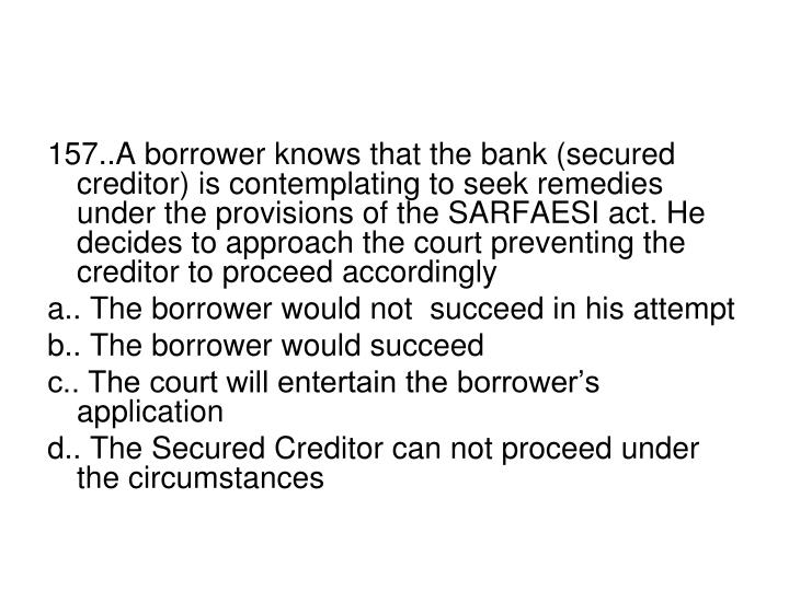 157..A borrower knows that the bank (secured creditor) is contemplating to seek remedies under the provisions of the SARFAESI act. He decides to approach the court preventing the creditor to proceed accordingly