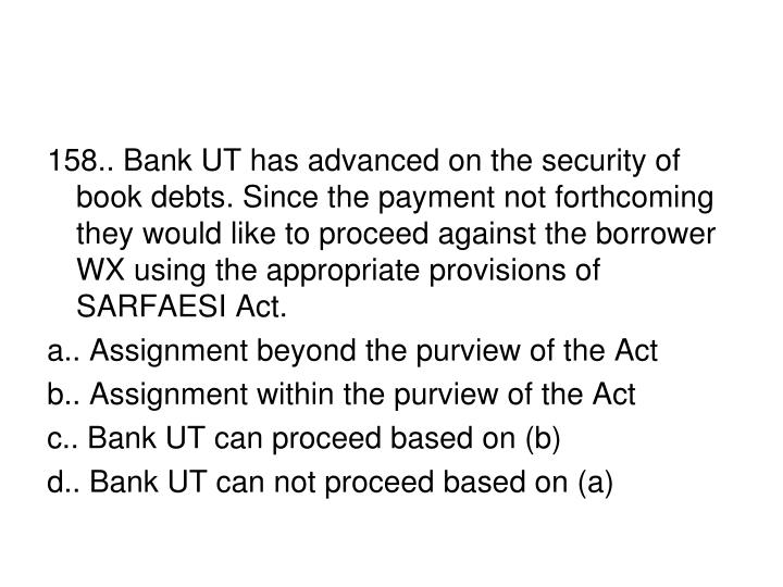 158.. Bank UT has advanced on the security of book debts. Since the payment not forthcoming they would like to proceed against the borrower WX using the appropriate provisions of SARFAESI Act.