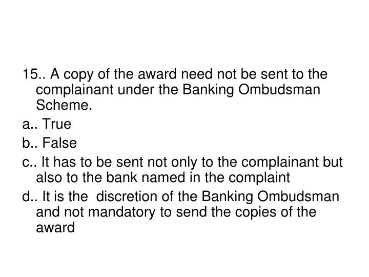 15.. A copy of the award need not be sent to the complainant under the Banking Ombudsman Scheme.