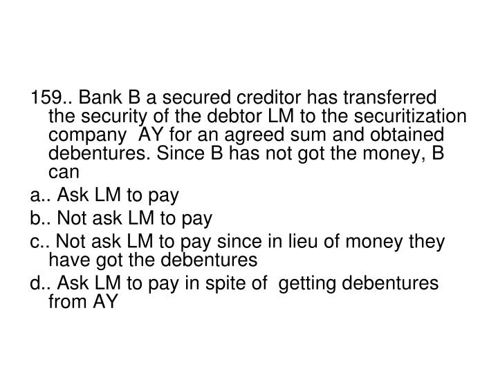 159.. Bank B a secured creditor has transferred the security of the debtor LM to the securitization company  AY for an agreed sum and obtained debentures. Since B has not got the money, B can