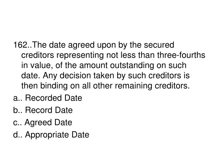 162..The date agreed upon by the secured creditors representing not less than three-fourths in value, of the amount outstanding on such date. Any decision taken by such creditors is then binding on all other remaining creditors.