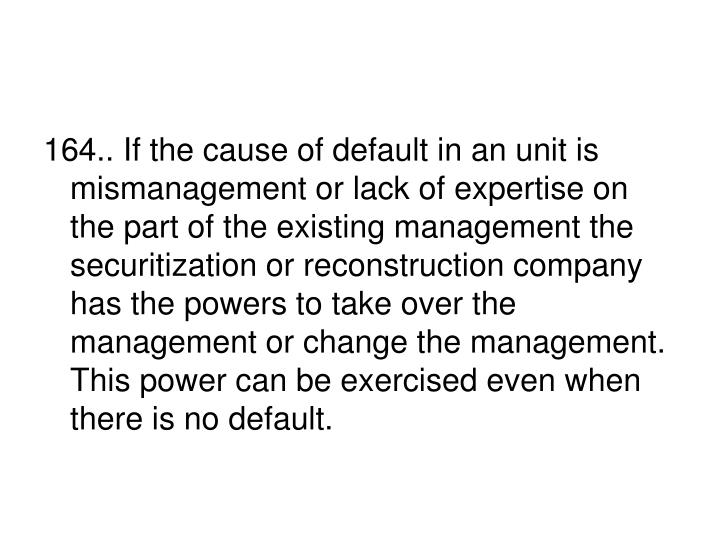 164.. If the cause of default in an unit is mismanagement or lack of expertise on the part of the existing management the securitization or reconstruction company has the powers to take over the management or change the management. This power can be exercised even when there is no default.