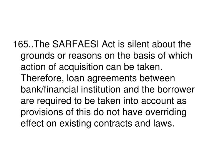 165..The SARFAESI Act is silent about the grounds or reasons on the basis of which action of acquisition can be taken. Therefore, loan agreements between bank/financial institution and the borrower are required to be taken into account as provisions of this do not have overriding effect on existing contracts and laws.