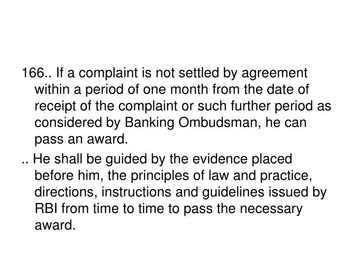 166.. If a complaint is not settled by agreement within a period of one month from the date of receipt of the complaint or such further period as considered by Banking Ombudsman, he can pass an award.