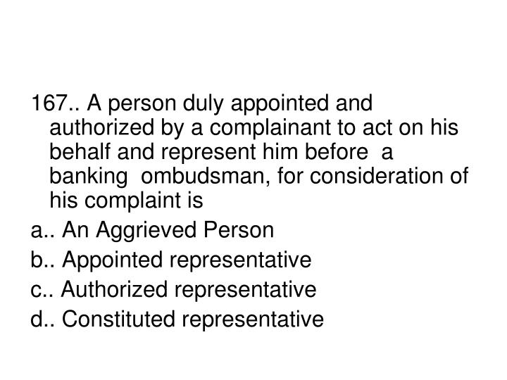 167.. A person duly appointed and authorized by a complainant to act on his behalf and represent him before  a banking  ombudsman, for consideration of his complaint is