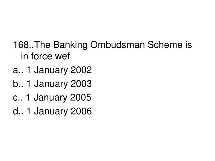 168..The Banking Ombudsman Scheme is in force wef