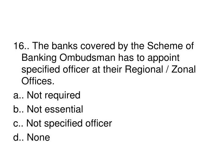 16.. The banks covered by the Scheme of Banking Ombudsman has to appoint specified officer at their Regional / Zonal Offices.