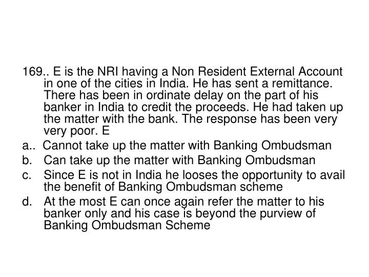 169.. E is the NRI having a Non Resident External Account in one of the cities in India. He has sent a remittance. There has been in ordinate delay on the part of his banker in India to credit the proceeds. He had taken up the matter with the bank. The response has been very very poor. E