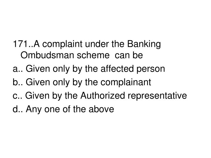 171..A complaint under the Banking Ombudsman scheme  can be