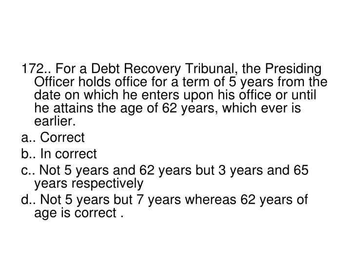 172.. For a Debt Recovery Tribunal, the Presiding Officer holds office for a term of 5 years from the date on which he enters upon his office or until he attains the age of 62 years, which ever is earlier.
