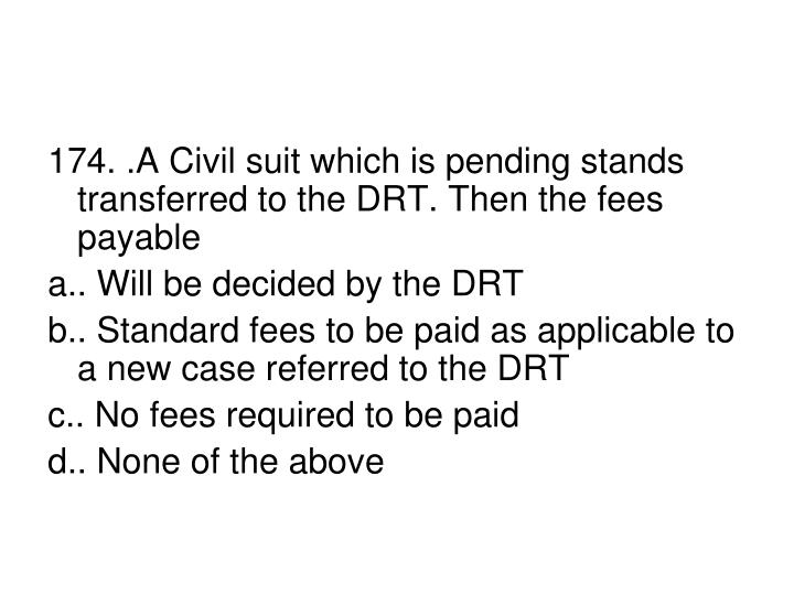 174. .A Civil suit which is pending stands transferred to the DRT. Then the fees payable