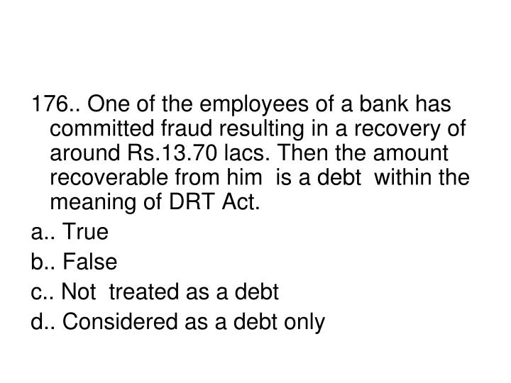 176.. One of the employees of a bank has committed fraud resulting in a recovery of around Rs.13.70 lacs. Then the amount  recoverable from him  is a debt  within the  meaning of DRT Act.