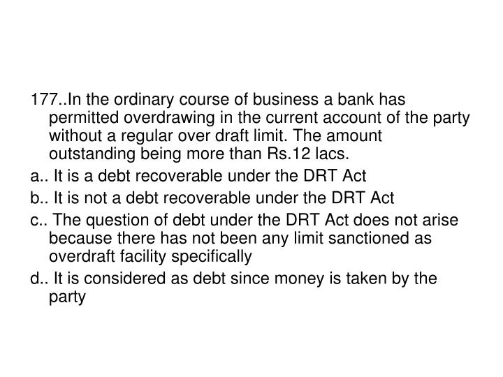 177..In the ordinary course of business a bank has permitted overdrawing in the current account of the party without a regular over draft limit. The amount  outstanding being more than Rs.12 lacs.