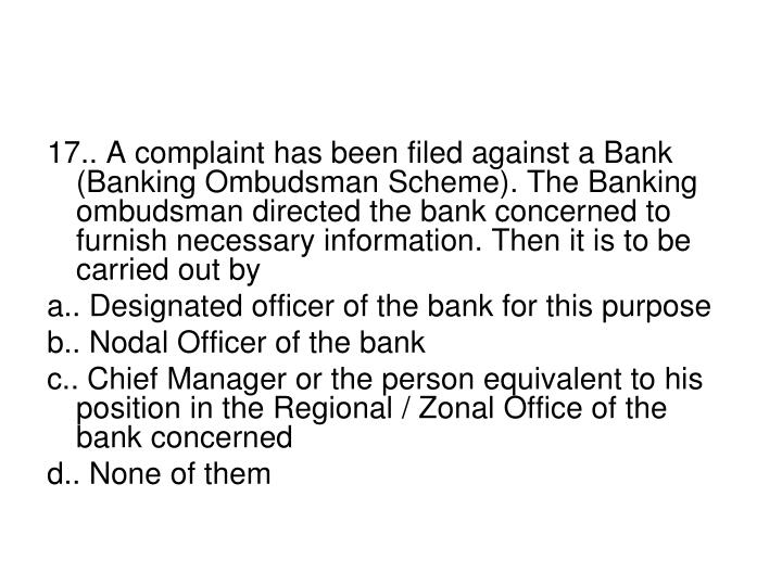 17.. A complaint has been filed against a Bank (Banking Ombudsman Scheme). The Banking ombudsman directed the bank concerned to furnish necessary information. Then it is to be carried out by
