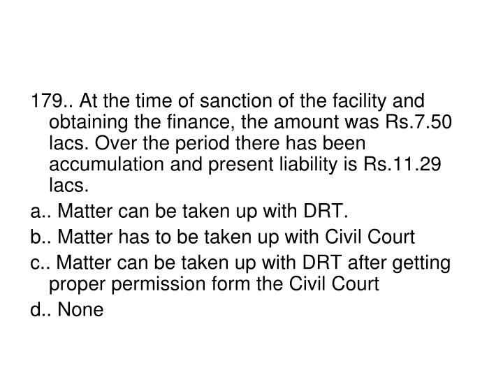 179.. At the time of sanction of the facility and  obtaining the finance, the amount was Rs.7.50 lacs. Over the period there has been accumulation and present liability is Rs.11.29 lacs.