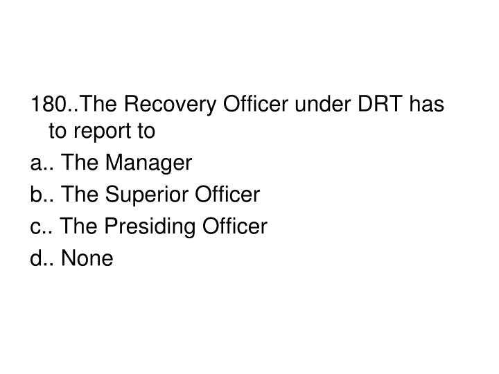 180..The Recovery Officer under DRT has to report to