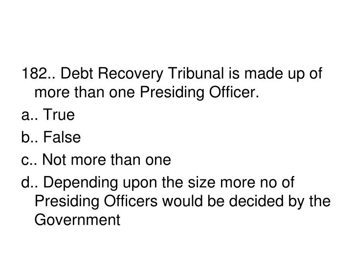 182.. Debt Recovery Tribunal is made up of more than one Presiding Officer.