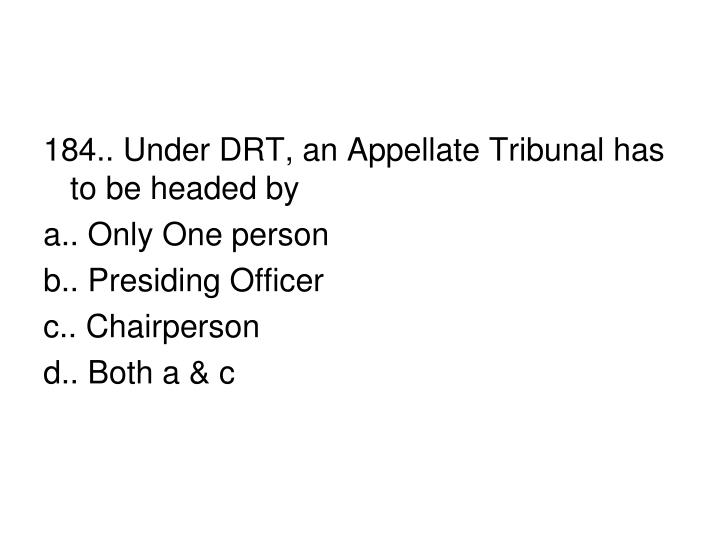 184.. Under DRT, an Appellate Tribunal has to be headed by