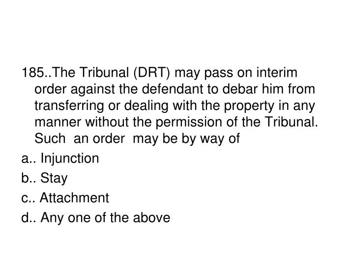 185..The Tribunal (DRT) may pass on interim order against the defendant to debar him from transferring or dealing with the property in any manner without the permission of the Tribunal. Such  an order  may be by way of