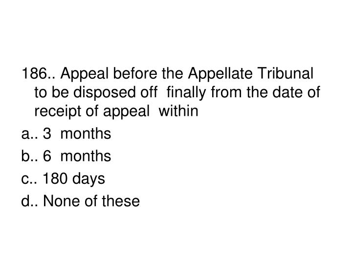 186.. Appeal before the Appellate Tribunal to be disposed off  finally from the date of receipt of appeal  within