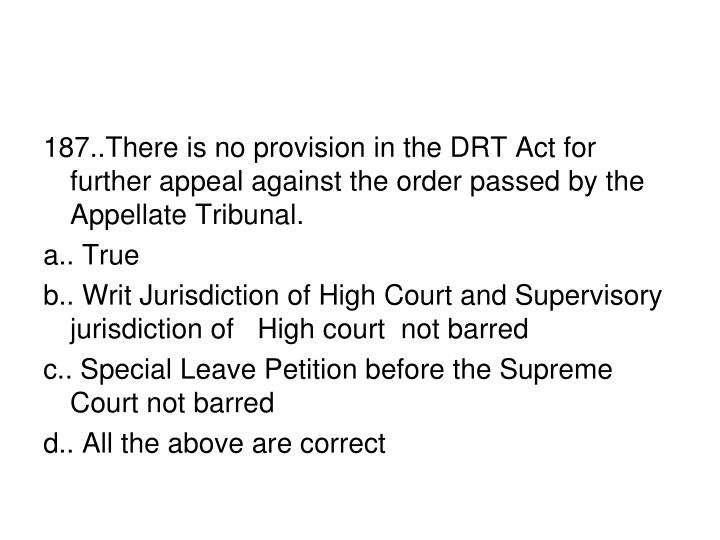 187..There is no provision in the DRT Act for further appeal against the order passed by the Appellate Tribunal.