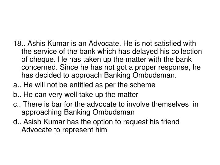 18.. Ashis Kumar is an Advocate. He is not satisfied with the service of the bank which has delayed his collection of cheque. He has taken up the matter with the bank concerned. Since he has not got a proper response, he has decided to approach Banking Ombudsman.