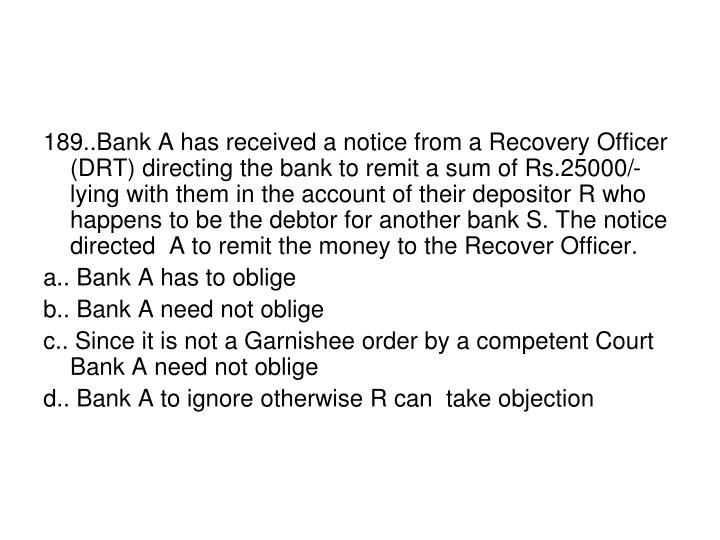 189..Bank A has received a notice from a Recovery Officer (DRT) directing the bank to remit a sum of Rs.25000/- lying with them in the account of their depositor R who happens to be the debtor for another bank S. The notice directed  A to remit the money to the Recover Officer.