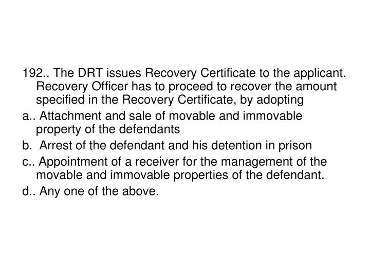 192.. The DRT issues Recovery Certificate to the applicant. Recovery Officer has to proceed to recover the amount specified in the Recovery Certificate, by adopting
