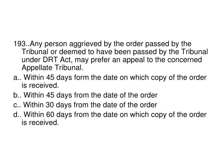 193..Any person aggrieved by the order passed by the Tribunal or deemed to have been passed by the Tribunal under DRT Act, may prefer an appeal to the concerned Appellate Tribunal.