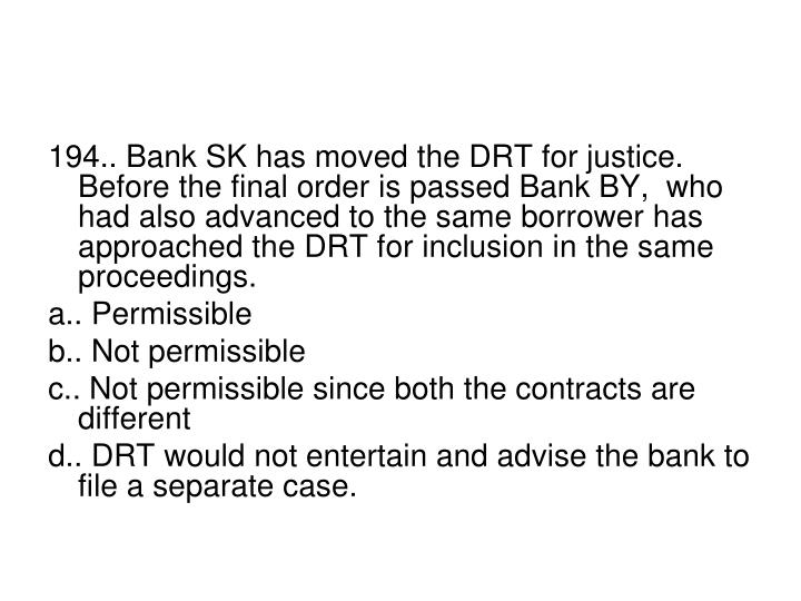 194.. Bank SK has moved the DRT for justice. Before the final order is passed Bank BY,  who had also advanced to the same borrower has approached the DRT for inclusion in the same proceedings.