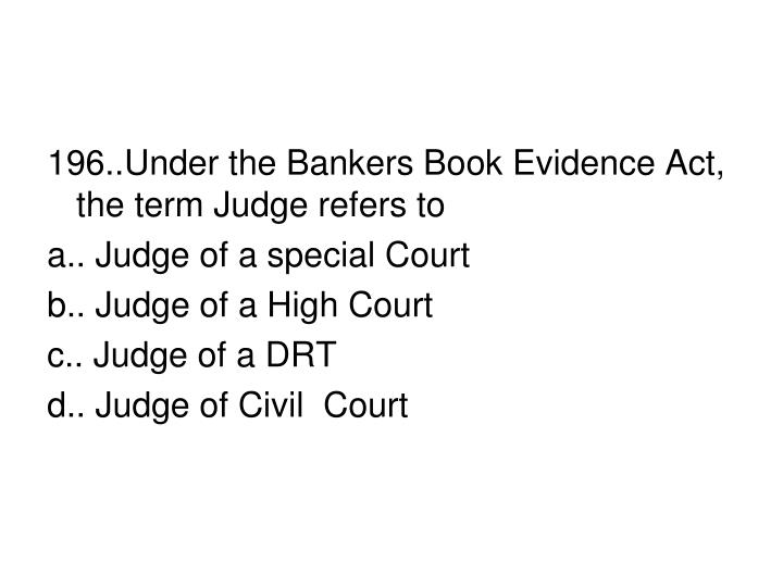 196..Under the Bankers Book Evidence Act, the term Judge refers to