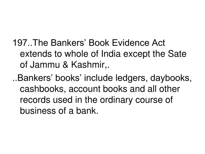 197..The Bankers' Book Evidence Act extends to whole of India except the Sate of Jammu & Kashmir,.